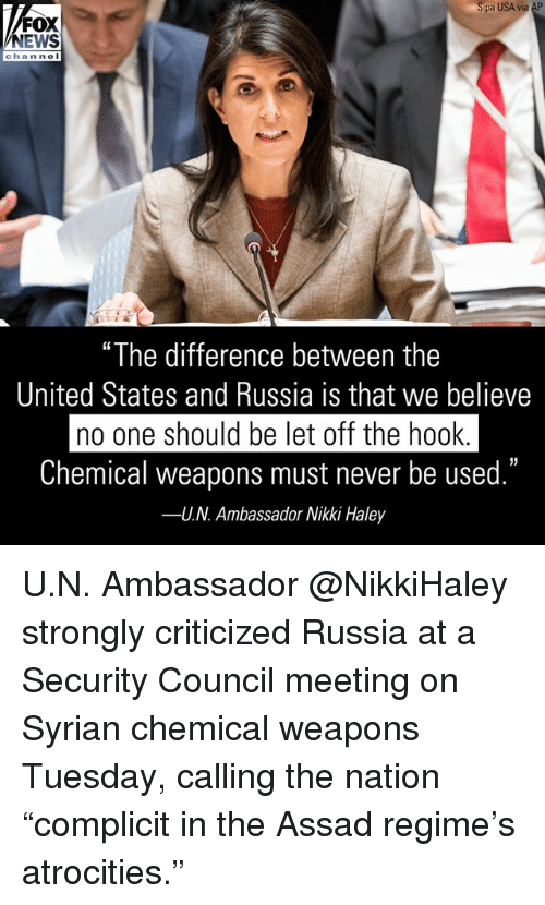 "Memes, News, and Fox News: pa USA via AP  FOX  NEWS  chan ne  ""The difference between the  United States and Russia is that we believe  no one should be let off the hook  Chemical weapons must never be used.""  U.N. Ambassador Nikki Haley  35  -- U.N. Ambassador @NikkiHaley strongly criticized Russia at a Security Council meeting on Syrian chemical weapons Tuesday, calling the nation ""complicit in the Assad regime's atrocities."""