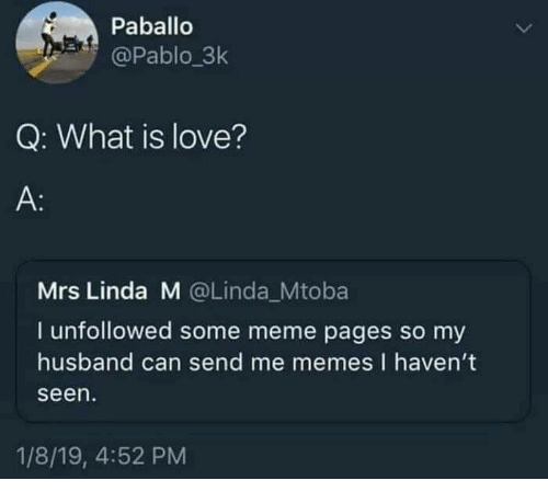 Love, Meme, and Memes: Paballo  @Pablo_3k  Q: What is love?  A:  Mrs Linda M @Linda_Mtoba  I unfollowed some meme pages so my  husband can send me memes I haven't  seen  1/8/19, 4:52 PM