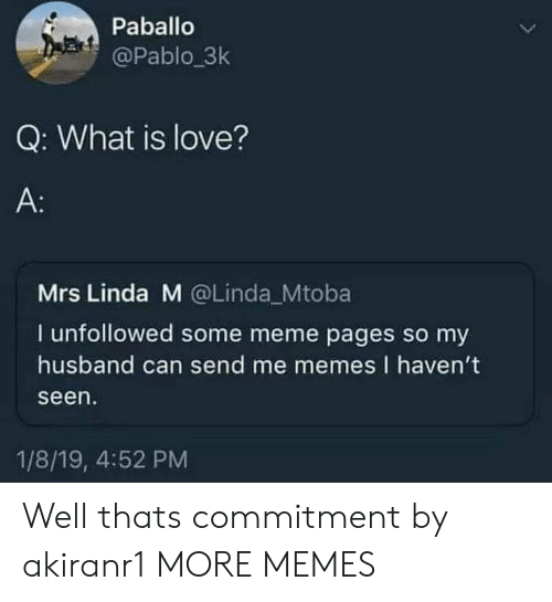 Dank, Love, and Meme: Paballo  @Pablo.3k  Q: What is love?  A:  Mrs Linda M @Linda Mtoba  I unfollowed some meme pages so my  husband can send me memes I haven't  seen  1/8/19, 4:52 PM Well thats commitment by akiranr1 MORE MEMES