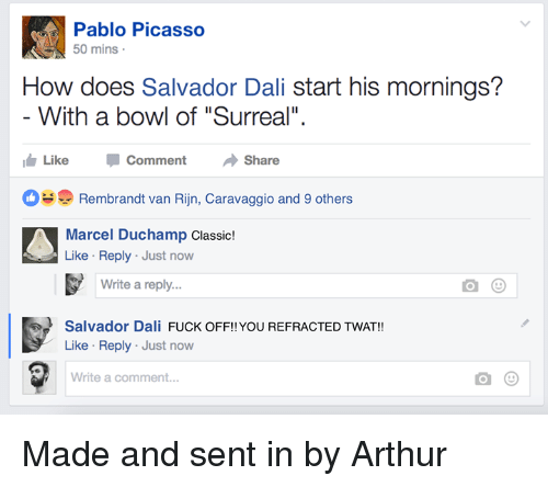 "Arthur, Fuck, and Pablo Picasso: Pablo Picasso  50 mins  How does Salvador Dali start his mornings?  With a bowl of ""Surreal""  Like CommentShare  Rembrandt van Rijn, Caravaggio and 9 others  Marcel Duchamp Classic!  Like Reply Just now  Write a reply...  Salvador Dali FUCK OFF!! YOU REFRACTED TWAT!!  Like Reply Just now  Write a comment... Made and sent in by Arthur"