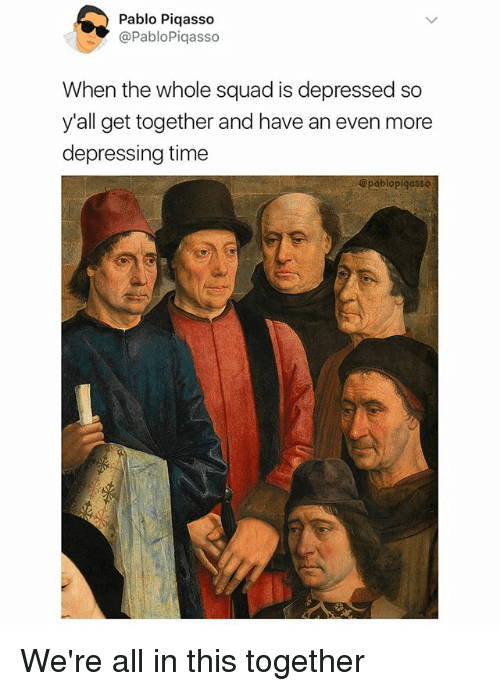 Memes, Squad, and Time: Pablo Piqasso  @PabloPiqasso  When the whole squad is d  y'all get together and have an even more  depressing time  epressed so  @pablopigasso We're all in this together
