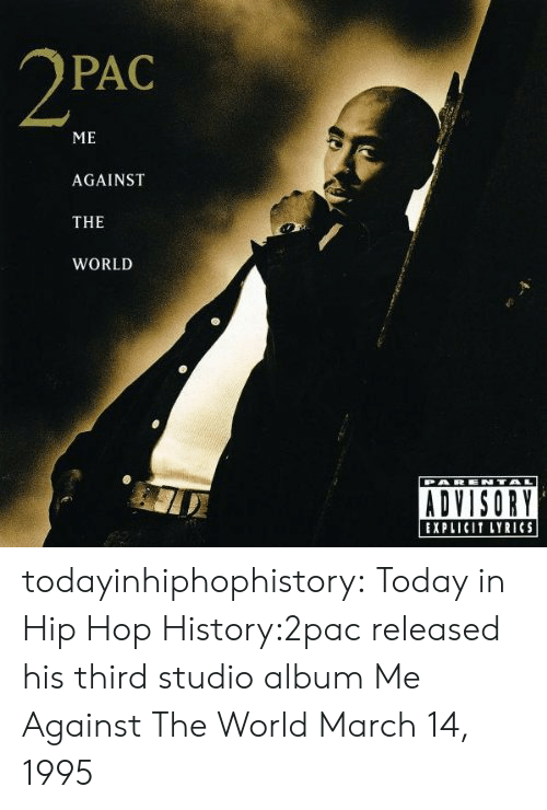 Tumblr, Blog, and History: PAC  ME  AGAINST  THE  WORLD  EXPLICIT LYRICS todayinhiphophistory:  Today in Hip Hop History:2pac released his third studio album Me Against The World March 14, 1995