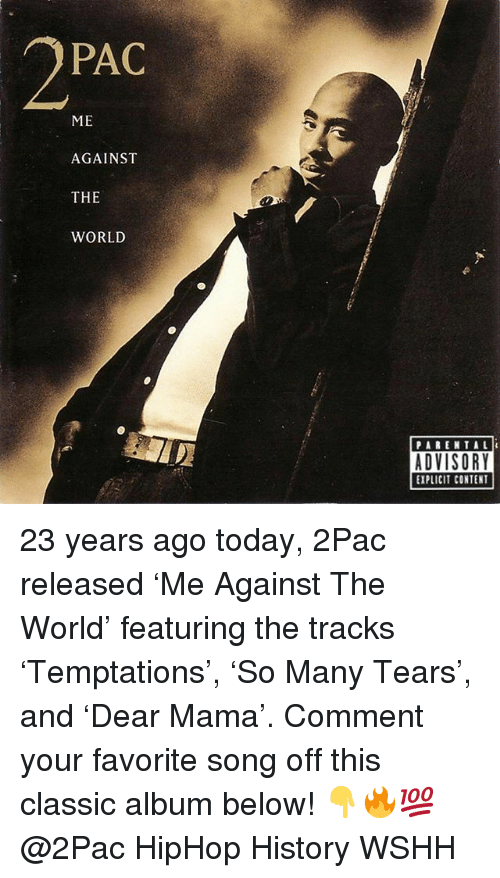 Memes, Wshh, and History: PAC  ME  AGAINST  THE  WORLD  PARENTAL  EXPLICIT CONTENT 23 years ago today, 2Pac released 'Me Against The World' featuring the tracks 'Temptations', 'So Many Tears', and 'Dear Mama'. Comment your favorite song off this classic album below! 👇🔥💯 @2Pac HipHop History WSHH