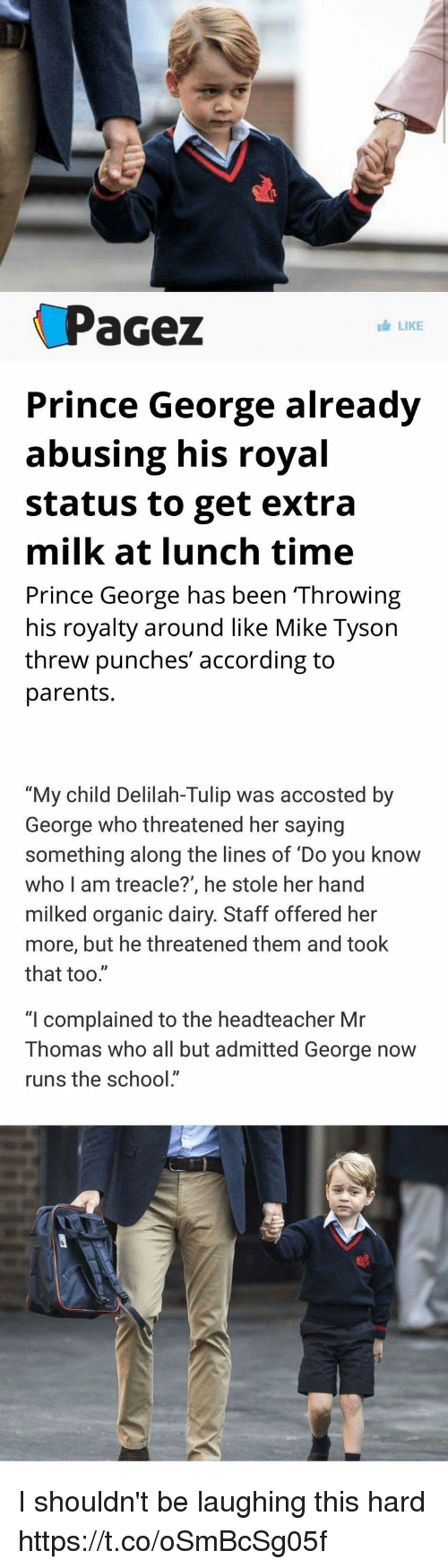 "Mike Tyson, Parents, and Prince: Pacez  LIKE  Prince George already  abusing his royal  Status to get extra  milk at lunch time  Prince George has been Throwing  his royalty around like Mike Tyson  threw punches' according to  parents.   ""My child Delilah-Tulip was accosted by  George who threatened her saying  something along the lines of Do you know  who I am treacle?', he stole her hand  milked organic dairy. Staff offered her  more, but he threatened them and took  that too.""  ""I complained to the headteacher Mr  Thomas who all but admitted George now  runs the school"" I shouldn't be laughing this hard https://t.co/oSmBcSg05f"