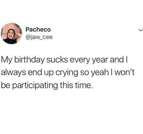 So Yeah: Pacheco  @jaw_cee  My birthday sucks every year and  always end up crying so yeah I won't  be participating this time.