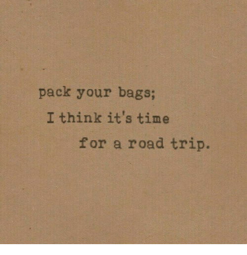Time, Road Trip, and Think: pack your bags;  I think it's time  for a road trip.