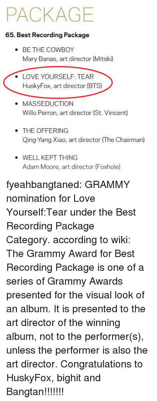 Grammy Awards, Love, and Tumblr: PACKAGE  65. Best Recording Package  BE THE COWBOY  Mary Banas, art director (Mitski)  .  LOVE YOURSELF: TEAR  HuskyFox, art director (BTS)  .  . MASSEDUCTION  Willo Perron, art director (St. Vincent)  THE OFFERING  Qing-Yang Xiao, art director (The Chairman)  WELL KEPT THING  Adam Moore, art director (Foxhole fyeahbangtaned: GRAMMY nomination for Love Yourself:Tear under the Best Recording Package Category. according to wiki: The Grammy Award for Best Recording Package is one of a series of Grammy Awards presented for the visual look of an album. It is presented to the art director of the winning album, not to the performer(s), unless the performer is also the art director. Congratulations to HuskyFox, bighit and Bangtan!!!!!!!