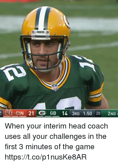 Head, Nfl, and The Game: PACKERS  EREIN 21 G GB 14 3RD 1:50 20 2ND When your interim head coach uses all your challenges in the first 3 minutes of the game  https://t.co/p1nusKe8AR