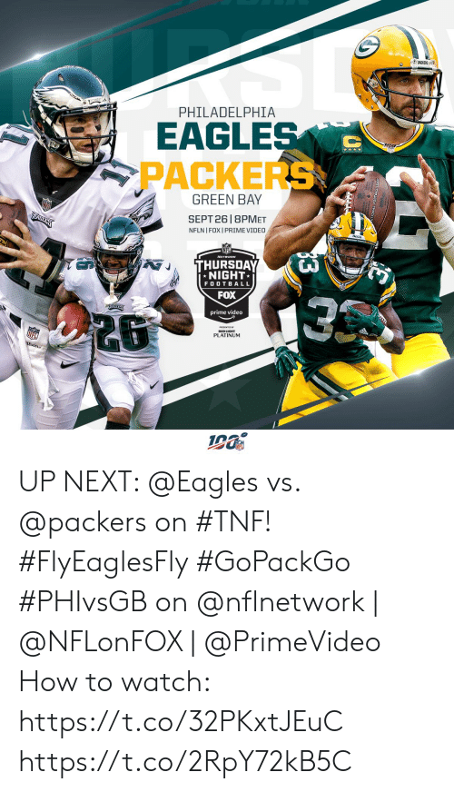 Philadelphia Eagles, Football, and Memes: PACKERS  PHILADELPHIA  EAGLES  PACKERS  GREEN BAY  SEPT 26 8PMET  EAULES  NFLN I FOX I PRIME VIDEO  THURSDAY  NIGHT  FOOTBALL  FOX  EAISLE  prime video  PLATINUM  13 UP NEXT: @Eagles vs. @packers on #TNF! #FlyEaglesFly #GoPackGo  #PHIvsGB on @nflnetwork | @NFLonFOX | @PrimeVideo  How to watch: https://t.co/32PKxtJEuC https://t.co/2RpY72kB5C