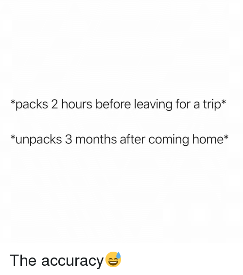 Funny, Home, and Coming Home: *packs 2 hours before leaving for a trip*  *unpacks 3 months after coming home* The accuracy😅