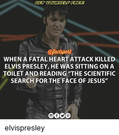 "Memes, Elvis Presley, and 🤖: @pactspert  WHEN A FATAL HEARTATTACK KILLED  ELVIS PRESLEY, HE WAS SITTING ON A  TOILET AND READING ""THE SCIENTIFIC  SEARCH FOR THE FACE OF JESUS"" elvispresley"