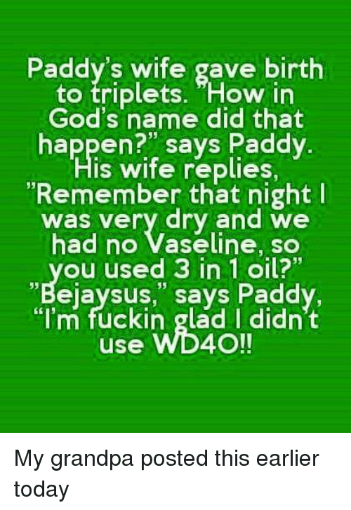 """Grandpa, Today, and Wife: Paddy's wife gave birth  to triplets. How in  God's name did that  happen?"""" says Paddy  s wife replies,  Remember that night I  was very dry and we  had no Vaseline, so  Ou used 3 in 1 oil?""""  """"Bejaysus"""" says Paddy.  """"I'm fuckin glad I didn't  use WD40!!"""