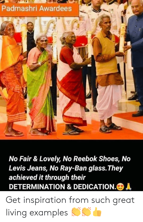 Reebok: Padmashri Awardees  No Fair & Lovely, No Reebok Shoes, No  Levis Jeans, No Ray-Ban glass.They  achieved it through their  DETERMINATION & DEDICATION.+ Get inspiration from such great living examples 👏👏👍