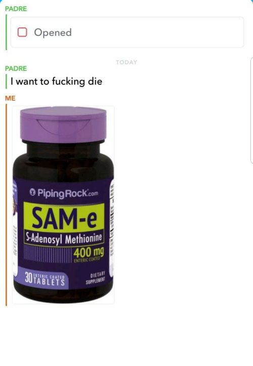 Fucking, Tablets, and Today: PADRE  Opened  TODAY  PADRE  I want to fucking die  ME  0 PipingRock.com  SAM-e  -Adenosyl Methionine  400 mg  ENTERIC COATED  ENTERIC COATED  TABLETS  DIETAB