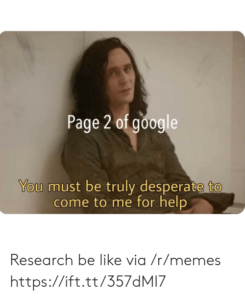 Desperate: Page 2 of google  You must be truly desperate to  come to me for help Research be like via /r/memes https://ift.tt/357dMI7