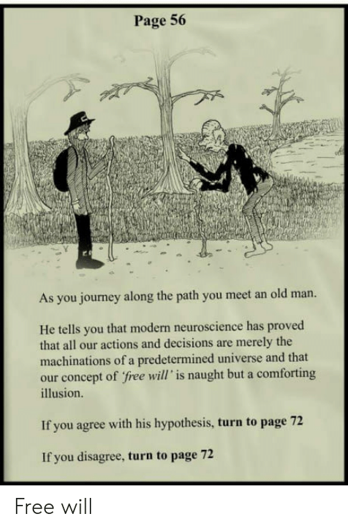 Journey, Old Man, and Free: Page 56  As you journey along the path you meet an old man.  He tells you that modern neuroscience has proved  that all our actions and decisions are merely the  machinations of a predetermined universe and that  our concept of free will' is naught but a comforting  illusion.  If you agree with his hypothesis, turn to page 72  If you disagree, turn to page 72 Free will