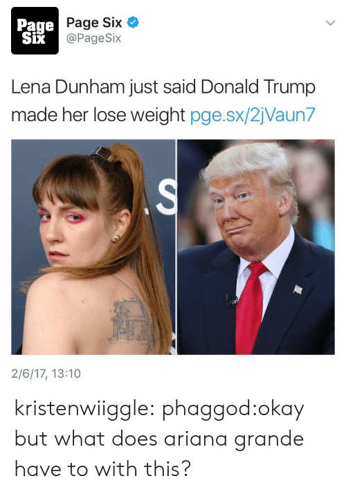 Ariana Grande, Donald Trump, and Gif: Page  SiX  Page Six  @PageSix  Lena Dunham just said Donald Trump  made her lose weight pge.sx/2jVaun7  2/6/17, 13:10 kristenwiiggle:  phaggod:okay but what does ariana grande have to with this?