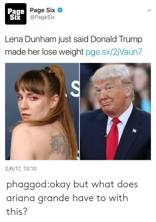 Ariana Grande, Donald Trump, and Target: Page  SiX  Page Six  @PageSix  Lena Dunham just said Donald Trump  made her lose weight pge.sx/2jVaun7  2/6/17, 13:10 phaggod:okay but what does ariana grande have to with this?