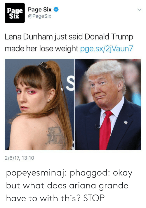 Ariana Grande, Donald Trump, and Tumblr: Page  SiX  Page Six  @PageSix  Lena Dunham just said Donald Trump  made her lose weight pge.sx/2jVaun7  2/6/17, 13:10 popeyesminaj:  phaggod:  okay but what does ariana grande have to with this?  STOP