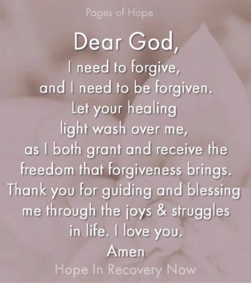 God, Life, and Love: Pages of Hope  Dear God  l need to forgive  and I need to be forgiven.  Lef your healing  light wash over me,  as I both grant and receive the  freedom that forgiveness brings.  Thank you for guiding and blessing  me through the joys & struggles  in life. I love you  Amen  Hope In Recovery Now