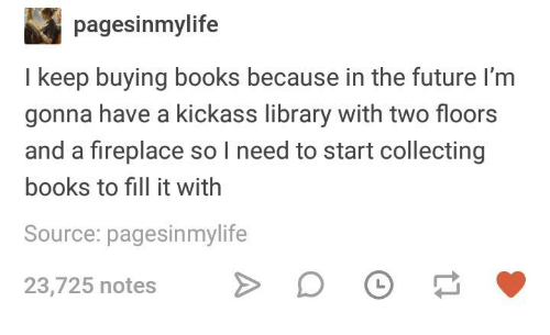 Books, Future, and Library: pagesinmylife  I keep buying books because in the future I'm  gonna have a kickass library with two floors  and a fireplace so I need to start collecting  books to fill it with  Source: pagesinmylife  23,725 notes >