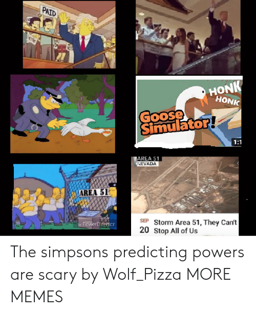 area 51: PAID  HONK  HONK  Goose  Simulator!  1:1  AREA 51  HEVADA  AREA 51  SEP Storm Area 51, They Can't  20 Stop All of Us  rowerDirector  by The simpsons predicting powers are scary by Wolf_Pizza MORE MEMES