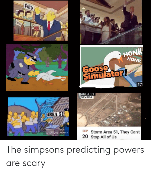 powers: PAID  HONK  HONK  Goose  Simulator!  1:1  AREA 51  HEVADA  AREA 51  SEP Storm Area 51, They Can't  20 Stop All of Us  rowerDirector  by The simpsons predicting powers are scary