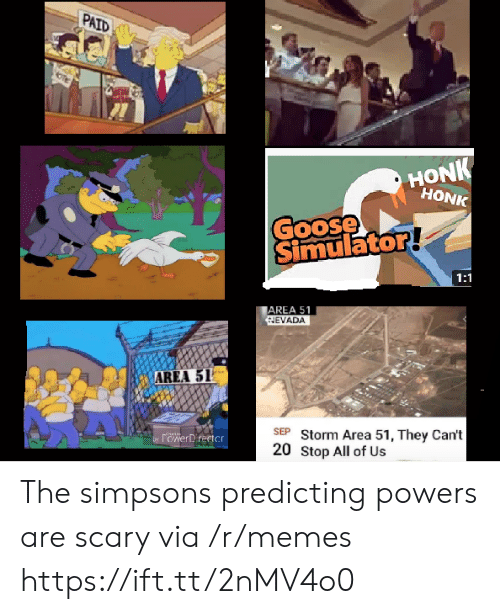 area 51: PAID  HONK  HONK  Goose  Simulator!  1:1  AREA 51  NEVADA  AREA 51  SEP Storm Area 51, They Can't  20 Stop All of Us  by POwerDrertcr The simpsons predicting powers are scary via /r/memes https://ift.tt/2nMV4o0