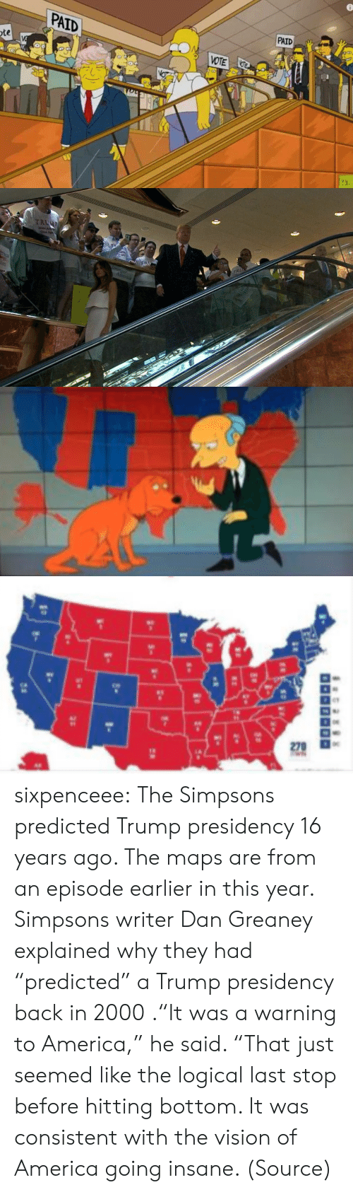 """Going Insane: PAID  PAID  VOTE  te   TRUC  TR  Strorger  America   270  1-  25 sixpenceee:  The Simpsons predicted Trump presidency 16 years ago. The maps are from an episode earlier in this year. Simpsons writer Dan Greaney explained why they had """"predicted"""" a Trump presidency back in 2000 .""""It was a warning to America,"""" he said. """"That just seemed like the logical last stop before hitting bottom. It was consistent with the vision of America going insane. (Source)"""