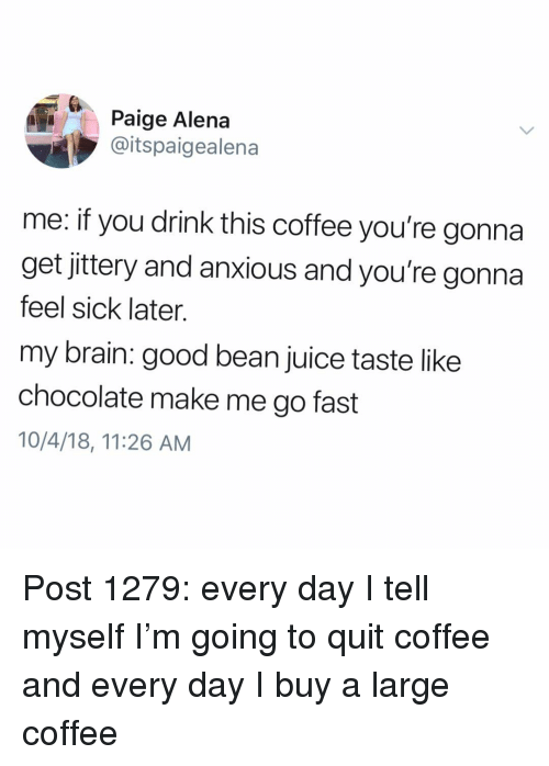 Juice, Memes, and Brain: Paige Alena  @itspaigealena  me: if you drink this coffee you're gonna  get jittery and anxious and you're gonna  feel sick later.  my brain: good bean juice taste like  chocolate make me go fast  10/4/18, 11:26 AM Post 1279: every day I tell myself I'm going to quit coffee and every day I buy a large coffee