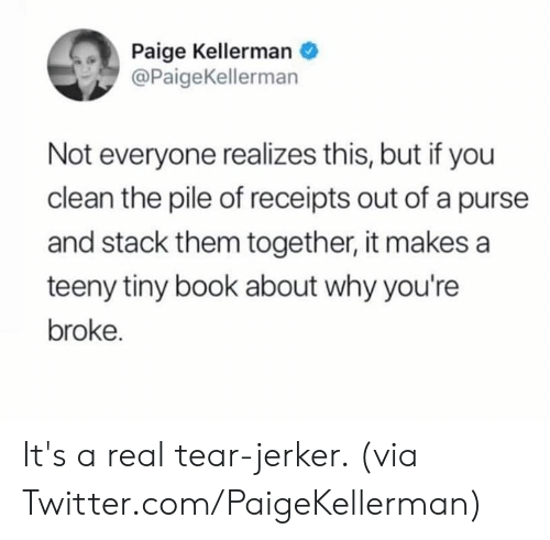 Teeny: Paige Kellerman  @PaigeKellerman  Not everyone realizes this, but if you  clean the pile of receipts out of a purse  and stack them together, it makes a  teeny tiny book about why you're  broke. It's a real tear-jerker.   (via Twitter.com/PaigeKellerman)