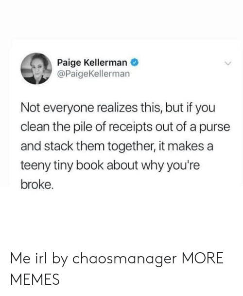 Teeny: Paige Kellerman  @PaigeKellerman  Not everyone realizes this, but if you  clean the pile of receipts out of a purse  and stack them together, it makes a  teeny tiny book about why you're  broke. Me irl by chaosmanager MORE MEMES