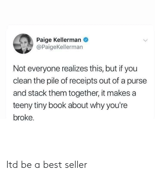 Teeny: Paige Kellerman  @PaigeKellerman  Not everyone realizes this, but if you  clean the pile of receipts out of a purse  and stack them together, it makes a  teeny tiny book about why you're  broke. Itd be a best seller
