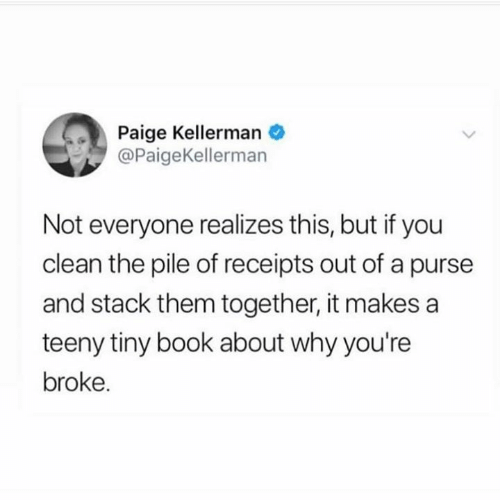 Teeny: Paige Kellerman  @PaigeKellerman  Not everyone realizes this, but if you  clean the pile of receipts out of a purse  and stack them together, it makes a  teeny tiny book about why you're  broke.