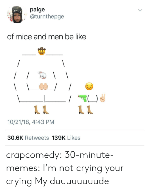 Im Not Crying: paige  @turnthepge  of mice and men be like  10/21/18, 4:43 PM  30.6K Retweets 139K Likes crapcomedy: 30-minute-memes: I'm not crying your crying My duuuuuuuude