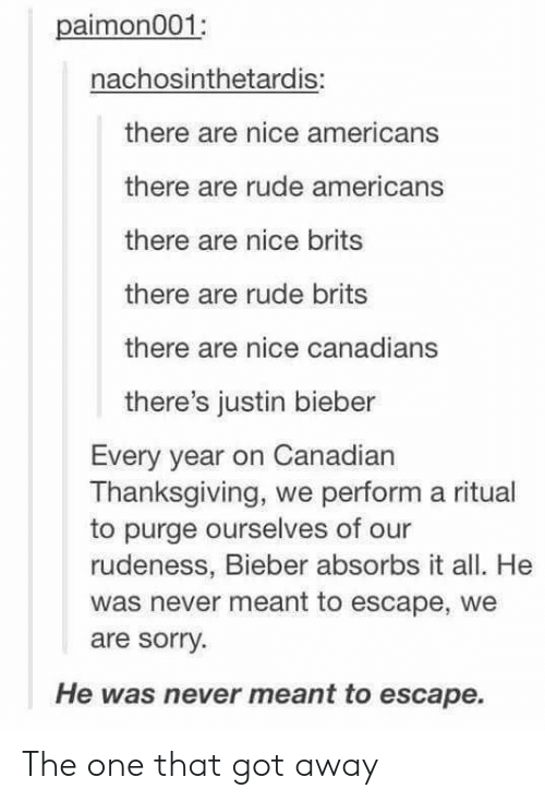 Performative: paimon001  nachosinthetardis:  there are nice americans  there are rude americans  there are nice brits  there are rude brits  there are nice canadians  there's justin bieber  Every year on Canadian  Thanksgiving, we perform a ritual  to purge ourselves of our  rudeness, Bieber absorbs it all. He  was never meant to escape, we  are sorry  He was never meant to escape. The one that got away