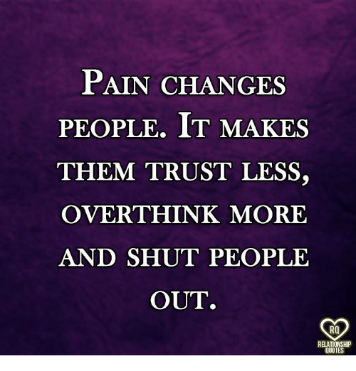 Memes, Quotes, and Pain: PAIN CHANGES  PEOPLE. IT MAKES  THEM TRUST LESS,  OVERTHINK MORE  AND SHUT PEOPLE  OUT.  RO  RELATIONSHP  QUOTES