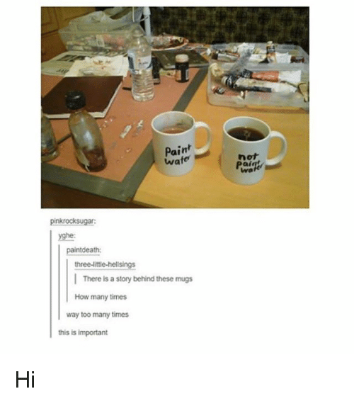 How Many Times, Paint, and Girl Memes: Paint  wate  not  pinkrocksugar  yghe:  ntdeath:  three-littie-helisings  There is a story behind these mugs  How many times  way too many times  this is important Hi