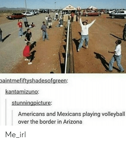 Arizona, Volleyball, and Irl: paintmefiftyshadesofgreen:  kantamizuno:  stunningpicture:  Americans and Mexicans playing volleyball  over the border in Arizona Me_irl