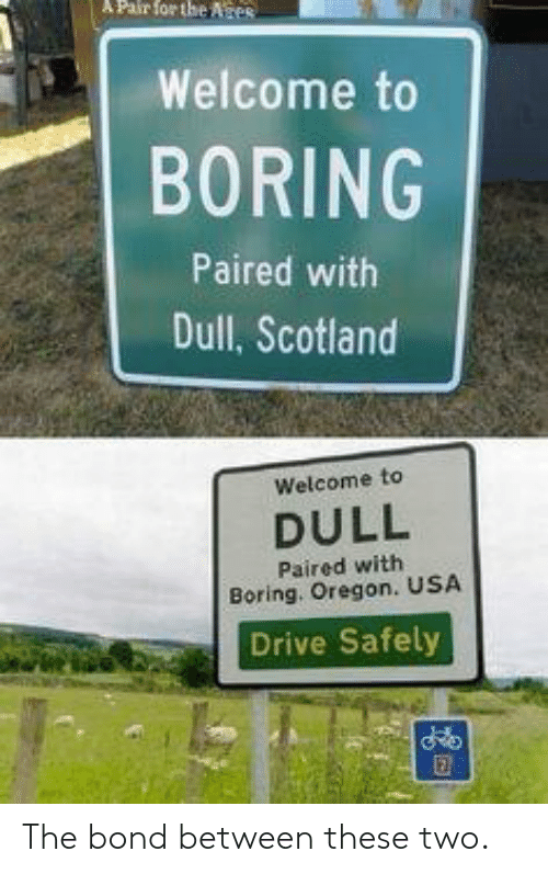 dull: Pair  for  the  Ates  ,,I Welcome to  BORING  Paired with  Dull, Scotland  Welcome to  DULL  Paired with  Boring. Oregon. USA  Drive Safely The bond between these two.
