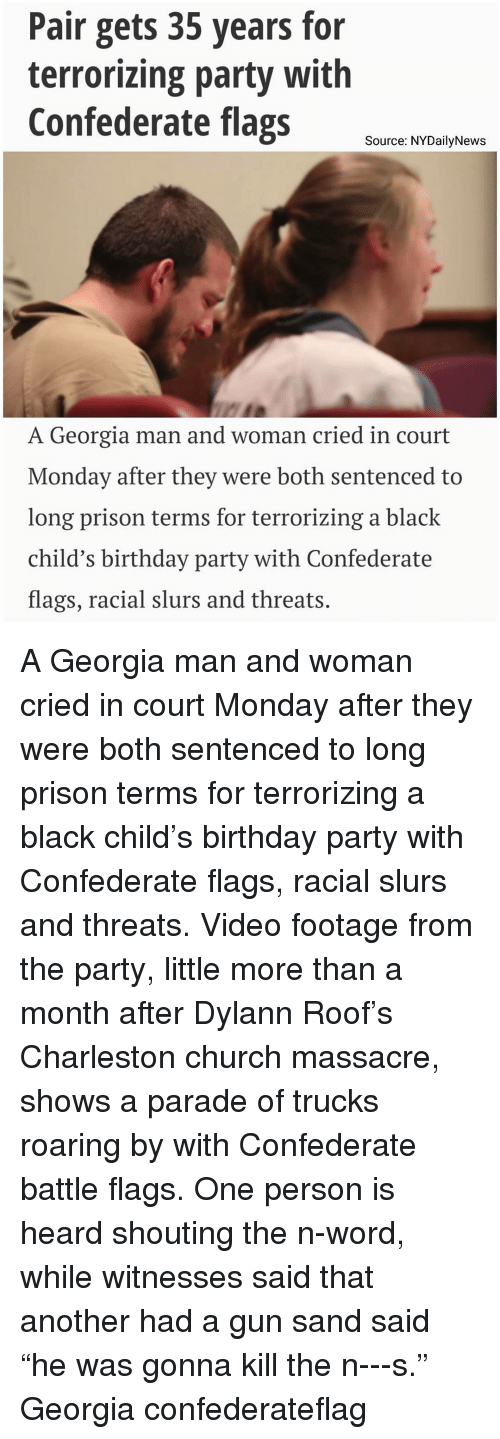 """Memes, Charleston, and Georgia: Pair gets 35 years for  terrorizing party with  Confederate flags  Source: NYDailyNews  A Georgia man and woman cried in court  Monday after they were both sentenced to  long prison terms for terrorizing a black  child's birthday party with Confederate  flags, racial slurs and threats A Georgia man and woman cried in court Monday after they were both sentenced to long prison terms for terrorizing a black child's birthday party with Confederate flags, racial slurs and threats. Video footage from the party, little more than a month after Dylann Roof's Charleston church massacre, shows a parade of trucks roaring by with Confederate battle flags. One person is heard shouting the n-word, while witnesses said that another had a gun sand said """"he was gonna kill the n---s."""" Georgia confederateflag"""