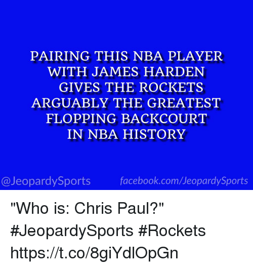 """Chris Paul, Facebook, and James Harden: PAIRING THIS NBA PLAYER  WITH JAMES HARDEN  GIVES THE ROCKETS  ARGUABLY THE GREATEST  FLOPPING BACKCOURT  IN NBA HISTORY  @JeopardySports facebook.com/JeopardySports """"Who is: Chris Paul?"""" #JeopardySports #Rockets https://t.co/8giYdlOpGn"""