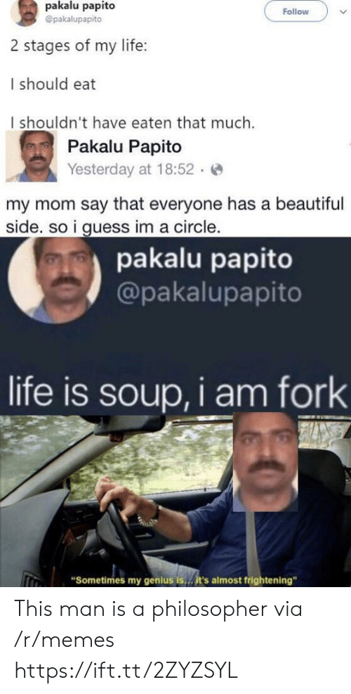 "Beautiful, Life, and Memes: pakalu papito  Follow  @pakalupapito  2 stages of my life:  I should eat  I shouldn't have eaten that much.  Pakalu Papito  Yesterday at 18:52  my mom say that everyone has a beautiful  side. so i guess im a circle.  pakalu papito  @pakalupapito  life is soup, i am fork  ""Sometimes my genius is..it's almost frightening"" This man is a philosopher via /r/memes https://ift.tt/2ZYZSYL"