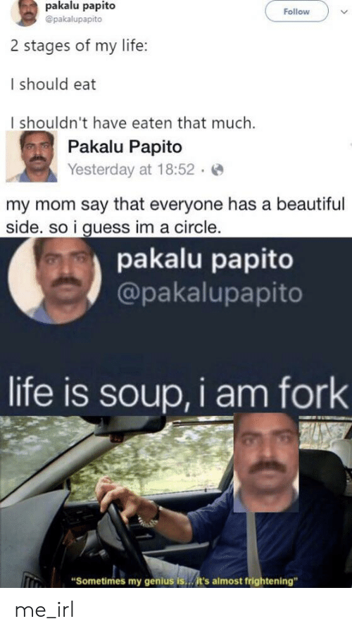 "Beautiful, Life, and Genius: pakalu papito  Follow  @pakalupapito  2 stages of my life:  I should eat  I shouldn't have eaten that much.  Pakalu Papito  Yesterday at 18:52  my mom say that everyone has a beautiful  side. so i guess im a circle.  pakalu papito  @pakalupapito  life is soup, i am fork  ""Sometimes my genius is..it's almost frightening"" me_irl"
