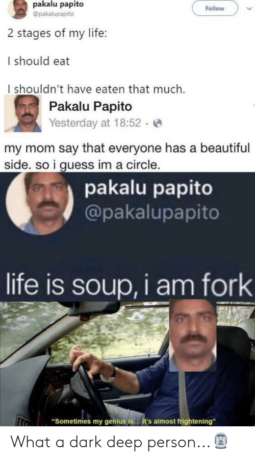 "Beautiful, Funny, and Life: pakalu papito  Follow  @pakalupapito  2 stages of my life:  I should eat  I shouldn't have eaten that much.  Pakalu Papito  Yesterday at 18:52  my mom say that everyone has a beautiful  side. so i guess im a circle.  pakalu papito  @pakalupapito  life is soup, i am fork  ""Sometimes my genius is../it's almost frightening"" What a dark deep person...🗿"