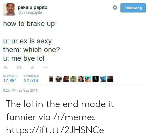 funnier: pakalu papito  Following  @pakalupapito  how to brake up:  u: ur ex is sexy  them: which one?  u: me bye lol  FAVORITES  RETWEETS  22,513  17,891  8:26 PM -26 Sep 2014 The lol in the end made it funnier via /r/memes https://ift.tt/2JHSNCe