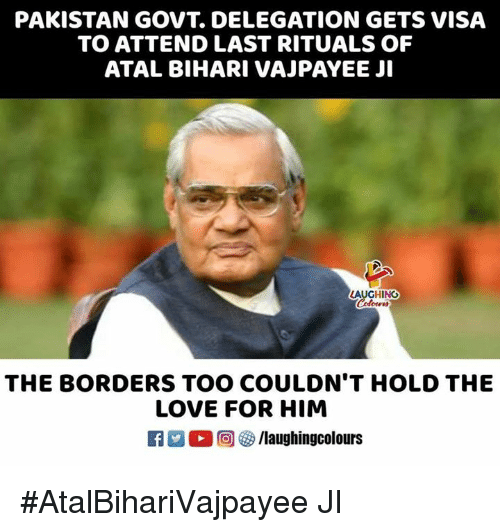Love, Pakistan, and Indianpeoplefacebook: PAKISTAN GOVT. DELEGATION GETS VISA  TO ATTEND LAST RITUALS OF  ATAL BIHARI VAJPAYEE JI  AUGHING  THE BORDERS TOO COULDN'T HOLD THE  LOVE FOR HIM  A/laughingcolours #AtalBihariVajpayee JI