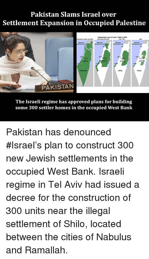 Memes, 300, and Bank: Pakistan Slams Israel over  Settlement Expansion in occupied Palestine  alestinian Loss of Land 1946 to 2000  PAKISTAN  The Israeli regime has approved plans for building  some 300 settler homes in the occupied West Bank Pakistan has denounced #Israel's plan to construct 300 new Jewish settlements in the occupied West Bank. Israeli regime in Tel Aviv had issued a decree for the construction of 300 units near the illegal settlement of Shilo, located between the cities of Nabulus and Ramallah.