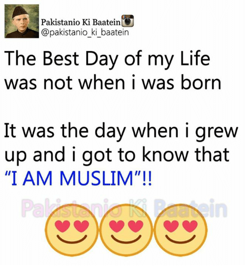 """Life, Memes, and Muslim: Pakistanio Ki BaateinU  pakistanio ki baatein  The Best Day of my Life  was not when i was born  It was the day when i grew  up and i got to know that  """"I AM MUSLIM""""!!"""