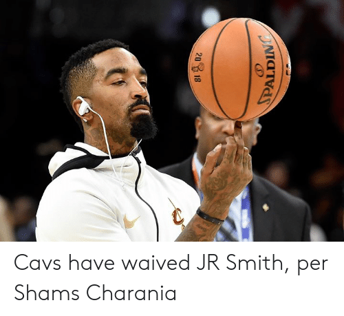 Cavs, J.R. Smith, and Smith: PALDING  20  18 Cavs have waived JR Smith, per Shams Charania